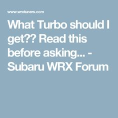 What Turbo should I get??  Read this before asking... - Subaru WRX Forum