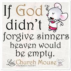 If God didn't forgive sinners heaven would be empty. ~ Little church mouse Religious Quotes, Spiritual Quotes, Positive Quotes, Faith Quotes, Bible Quotes, Qoutes, Motto, Christen, Quotes About God