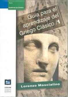 Guía para el aprendizaje del griego clásico. 1 / Lorenzo Mascialino - 4ª ed. - Buenos Aires : Universidad Nacional de General San Martín, 2014