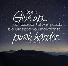Don't give up just because of what people said. Use that as your motivation to push harder.