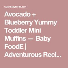 Avocado + Blueberry Yummy Toddler Mini Muffins — Baby FoodE | Adventurous Recipes for Babies + Toddlers