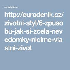 http://eurodenik.cz/zivotni-styl/6-zpusobu-jak-si-zcela-nevedomky-nicime-vlastni-zivot