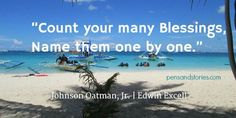 """""""Count your many blessings, name them one by one."""" - Johnson Oatman, Jr / Edwin Excell"""