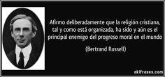 Afirmo deliberadamente que la religión cristiana, tal y como está organizada, ha sido y aún es el principal enemigo del progreso moral en el mundo (Bertrand Russell)