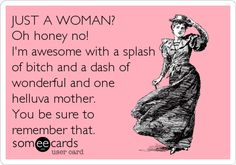 JUST A WOMAN? Oh honey no! I'm awesome with a splash of bitch and a dash of wonderful and one helluva mother. You be sure to remember that. | Confession Ecard | someecards.com