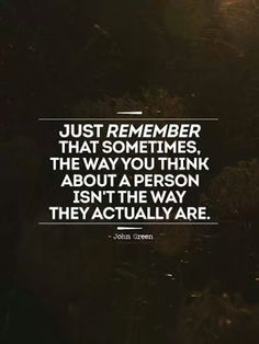 Just remember that sometimes, the way you think about a person isn't the way they actually are.