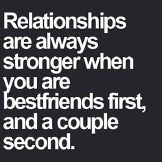 The best kind of relationships are when you're friends first.