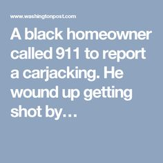A black homeowner called 911 to report a carjacking. He wound up getting shot by…