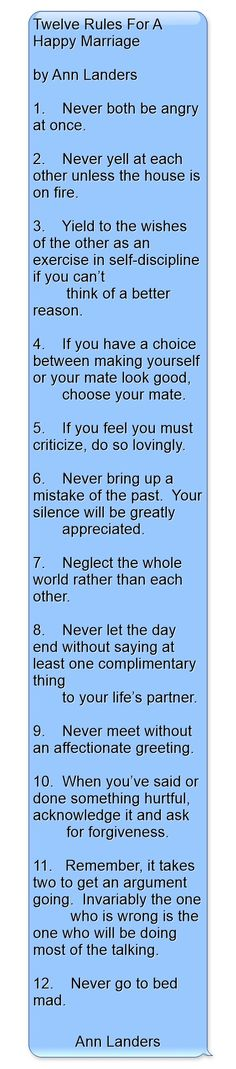 Twelve Rules For A Happy Marriage                                    by Ann Landers   1.  Never both be angry at once.  2.  Never yell at each other unless the house is on fire.  3.  Yield to the wishes of the other as an exercise in self-discipline if you can't     think of a better reason.  4.  If you have a choice between making yourself or your mate look good,     choose your mate.  5.  If you feel you must...