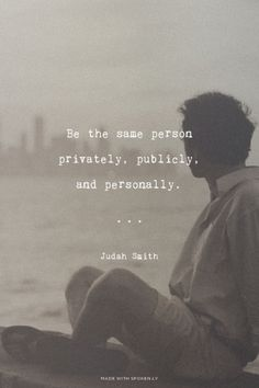 Be the same person privately, publicly, and personally. - Judah Smith  (Anything less is hypocrisy.  Fake people)