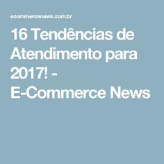 16 Tendências de Atendimento para 2017! - E-Commerce News
