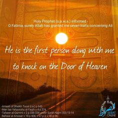 Holy Prophet (s.a.w.a.) informed - O Fatima surely Allah has granted me seven traitsconcerning Ali He is the first person along with me to knock on the Door of Heaven References -Amaali of Shaikh Toosi (r.a.) p 643 -Man laa Yahzorohu al-Faqih v 4 p 374 -Tafseer al-Qummi v 2 p 336-338 under Surah Najm (53):13-14 -Behaar al-Anwaar v 18 p 408 v 27 p 3 v 40 p 36 #HolyProphet #ImamAli #FatemaZehra #Imamat #Caliphate #Shia #alhujjat_network