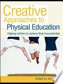 Creative Approaches to Physical Education: Helping Children to Achieve Their True Potential. Jim Lavin.
