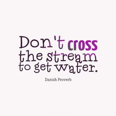 """Don't cross the stream to get water"". #Quotes #Danish #Proverb via @Candidman"
