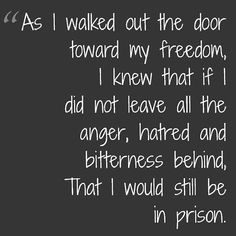 A lesson for all of us. Bitterness, hate and anger get us nowhere, but imprisoned in our own mind  ||  Nelson Mandela