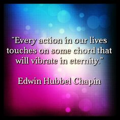 """Every action in our lives touches on some chord that will vibrate in eternity.""    Edwin Hubbel Chapin    #quotes #motivation #inspiration"