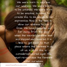 We were born to express our wildness. We were born to be untamed. We were born to be emotive, to bleed, to create life, to be sexual, to be expressive. Now is the time to allow our wildness to run free. We have navigated so far away from the days when the sacred feminine was worshipped and revered. It is time to get back to that place where the feminine in all of us, in all of life, is considered sacred again. We must re-sacralize the feminine within ourselves.