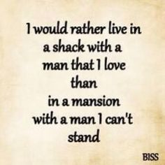I would rather live in a shack with a man that I love than in a mansion whit a man I can't stand.