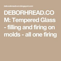 DEBORHREAD.COM: Tempered Glass - filling and firing on molds - all one firing