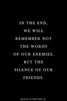 Martin Luther King Jr. - In the end, we will not remember the words of our enemies, but the silence of our friends.