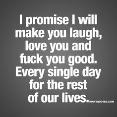 I promise I will make you laugh, love you and fuck you good. Every single day for the rest of our lives. - The ultimate promise you can give to someone. And it's a lovely and naughty promise. #quote www.kinkyquotes.com