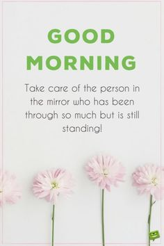 Good morning. Take care of the person in the mirror who has been through so much but is still standing.