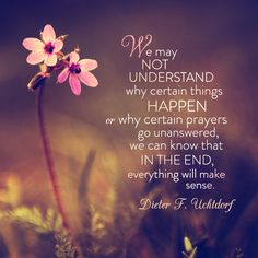 "President Dieter F. Uchtdorf: ""We may not understand why certain things happen or why certain prayers go unanswered, we can know that in the end, everything will make sense."" #LDS #LDSconf #quotes"