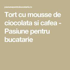 Tort cu mousse de ciocolata si cafea - Pasiune pentru bucatarie