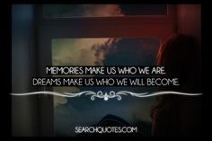 Memories make us who we are. Dreams make us who we will become.