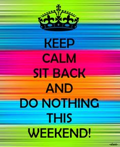 KEEP CALM SIT BACK AND DO NOTHING THIS WEEKEND! - created by eleni