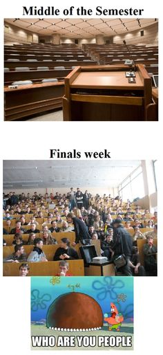 Every year, college, middle of the semester, finals week, who are you people