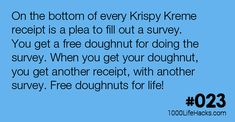 On the bottom of every Krispy Kreme receipt is a plea to fill out a survey. You get a free doughnut for doing the survey. When you get your doughnut, you get another receipt, with another survey. Free doughnuts for life!