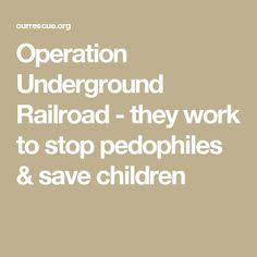 Operation Underground Railroad - they work to stop pedophiles & save children