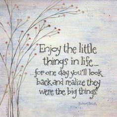 """Enjoy the little things...for one day you""""ll look back and realize they were the big things."""