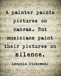 A painter paints pictures on canvas, but musicians paint their pictures on silence.