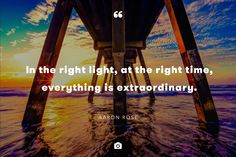 In the right light, at the right time, everything is extraordinary. — Aaron Rose  Photo by Todd DeSantis via Unsplash