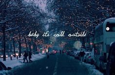 I really can't stay, ah, but it's cold outside. ~Rosemary Clooney