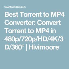 Best Torrent to MP4 Converter: Convert Torrent to MP4 in 480p/720p/HD/4K/3D/360°   Hivimoore