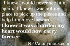 infj - This makes me cry for the truth of it. I am made of stone and what touches my emotions are engraved in me forever. I may appear cold and hard, but that is how I protect myself.