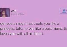 Get you a nigga that treats you like a princess, talks to you like a best friend and loves you with all his heart.