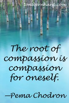 """The root of compassion is compassion for oneself."" —Pema Chodron 