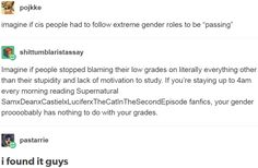 "imagine if cis people had to follow extreme gender roles to be ""passing""  Imagine if people stopped blaming their low grades on literally everything other than their stupidity and lack of motivation to study. If you're staying up to 4am every morning reading Supernatural SamxDeanxCastielxLuciferxTheCatInTheSecondEpisode fanfics, your gender proooobably has nothing to do with your grades. http://anditwaspun.tumblr.com/post/154921018149"