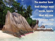 "No matter how bad things may see"" we can always rely upon the eternal rock, our God to deliver us"