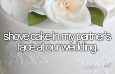 bucket list: shove cake in my partner's face at our wedding