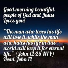 "Good morning beautiful people of God and Jesus Loves you!   ""The man who loves his life will lose it, while the man who hates his life in this world will keep it for eternal life."" (John 12:25 NIV) Read John 12"