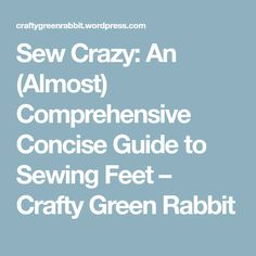 Sew Crazy: An (Almost) Comprehensive Concise Guide to Sewing Feet – Crafty Green Rabbit
