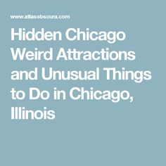 Hidden Chicago Weird Attractions and Unusual Things to Do in Chicago, Illinois