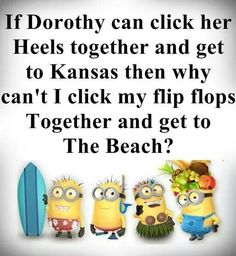 "Minion Quote | ☆ ""If Dorothy can click her heels together and get to Kansas, the why can't I click my flip flops together and get to the beach?"""