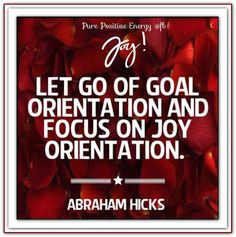 Let go of the goal orientation and focus on joy orientation. Abraham-Hicks Quotes (AHQ2686) #visionary