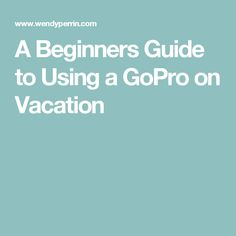 A Beginners Guide to Using a GoPro on Vacation